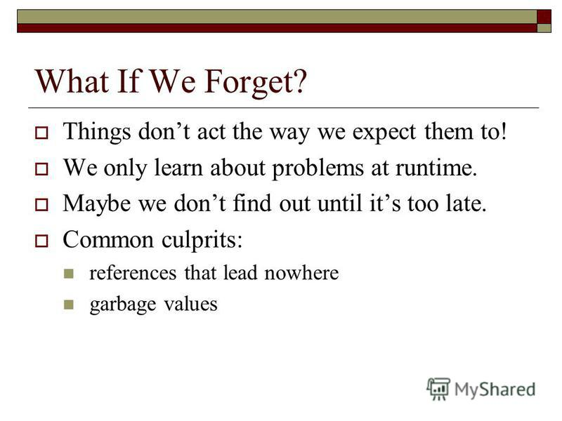 What If We Forget? Things dont act the way we expect them to! We only learn about problems at runtime. Maybe we dont find out until its too late. Common culprits: references that lead nowhere garbage values