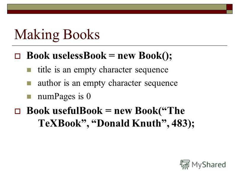 Making Books Book uselessBook = new Book(); title is an empty character sequence author is an empty character sequence numPages is 0 Book usefulBook = new Book(The TeXBook, Donald Knuth, 483);