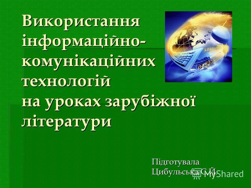 Використання інформаційно- комунікаційних технологій на уроках зарубіжної літератури Підготувала Цибульська С.Й.