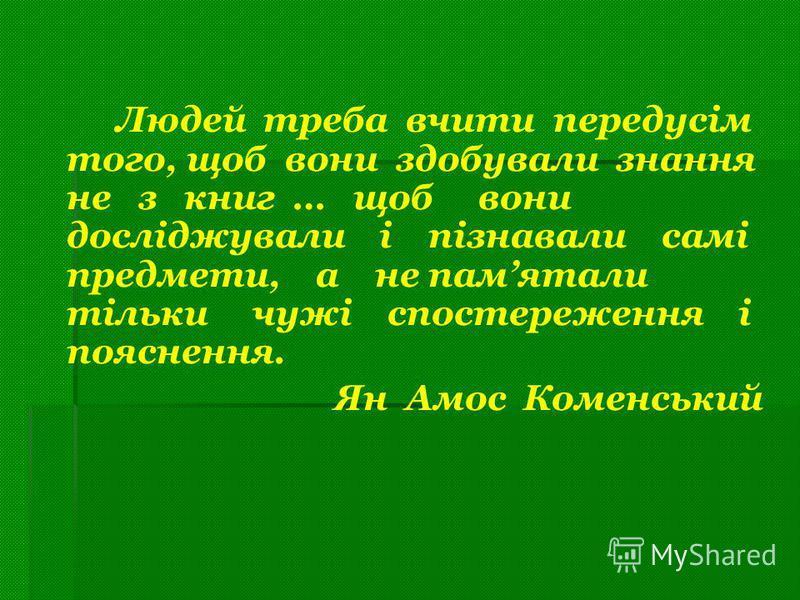 Людей треба вчити передусім того, щоб вони здобували знання не з книг … щоб вони досліджували і пізнавали самі предмети, а не памятали тільки чужі спостереження і пояснення. Ян Амос Коменський