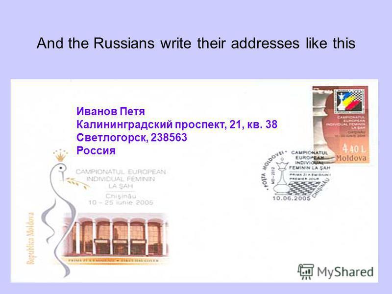 Иванов Петя Калининградский проспект, 21, кв. 38 Светлогорск, 238563 Россия And the Russians write their addresses like this