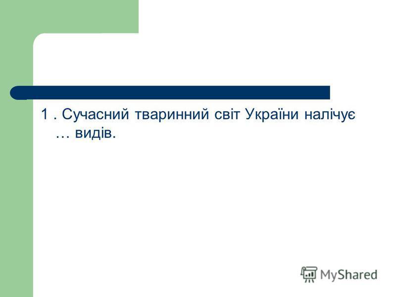 1. Сучасний тваринний світ України налічує … видів.
