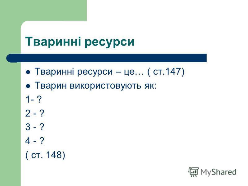 Тваринні ресурси Тваринні ресурси – це… ( ст.147) Тварин використовують як: 1- ? 2 - ? 3 - ? 4 - ? ( ст. 148)