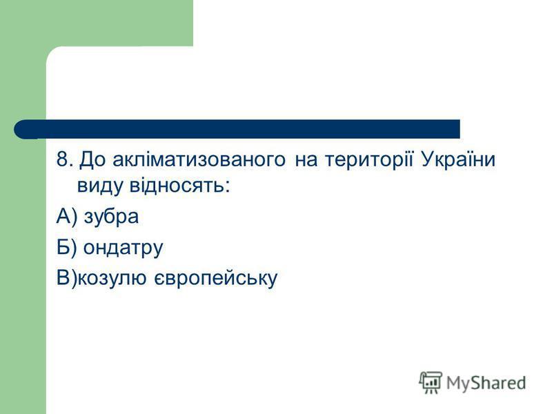 8. До акліматизованого на території України виду відносять: А) зубра Б) ондатру В)козулю європейську