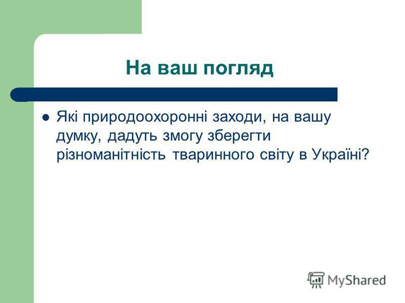 На ваш погляд Які природоохоронні заходи, на вашу думку, дадуть змогу зберегти різноманітність тваринного світу в Україні?