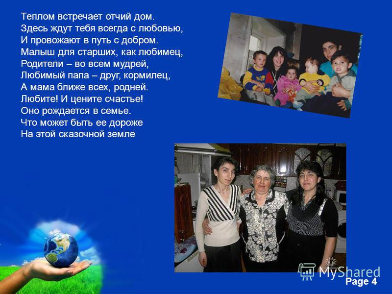 Free Powerpoint Templates Page 4 Теплом встречает отчий дом. Здесь ждут тебя всегда с любовью, И провожают в путь с добром. Малыш для старших, как любимец, Родители – во всем мудрей, Любимый папа – друг, кормилец, А мама ближе всех, родней. Любите! И