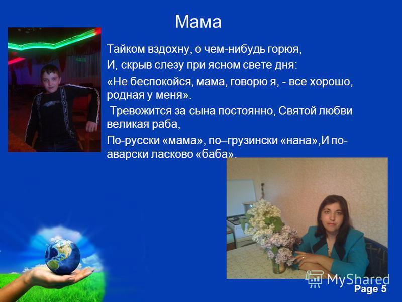 Free Powerpoint Templates Page 5 Мама Тайком вздохну, о чем-нибудь горюя, И, скрыв слезу при ясном свете дня: «Не беспокойся, мама, говорю я, - все хорошо, родная у меня». Тревожится за сына постоянно, Святой любви великая раба, По-русски «мама», по–