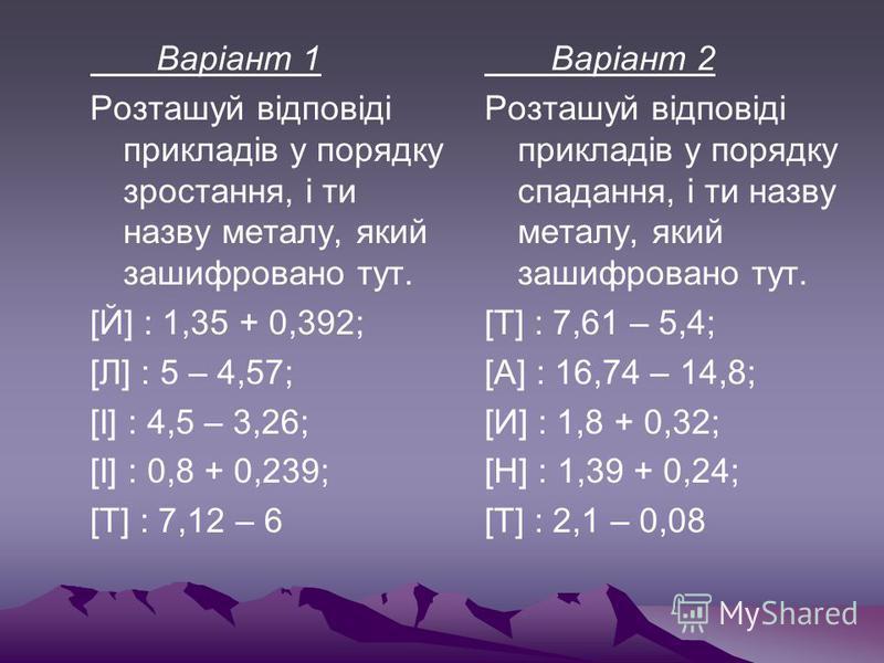 Варіант 2 Розташуй відповіді прикладів у порядку спадання, і ти назву металу, який зашифровано тут. [Т] : 7,61 – 5,4; [А] : 16,74 – 14,8; [И] : 1,8 + 0,32; [Н] : 1,39 + 0,24; [Т] : 2,1 – 0,08 Варіант 1 Розташуй відповіді прикладів у порядку зростання