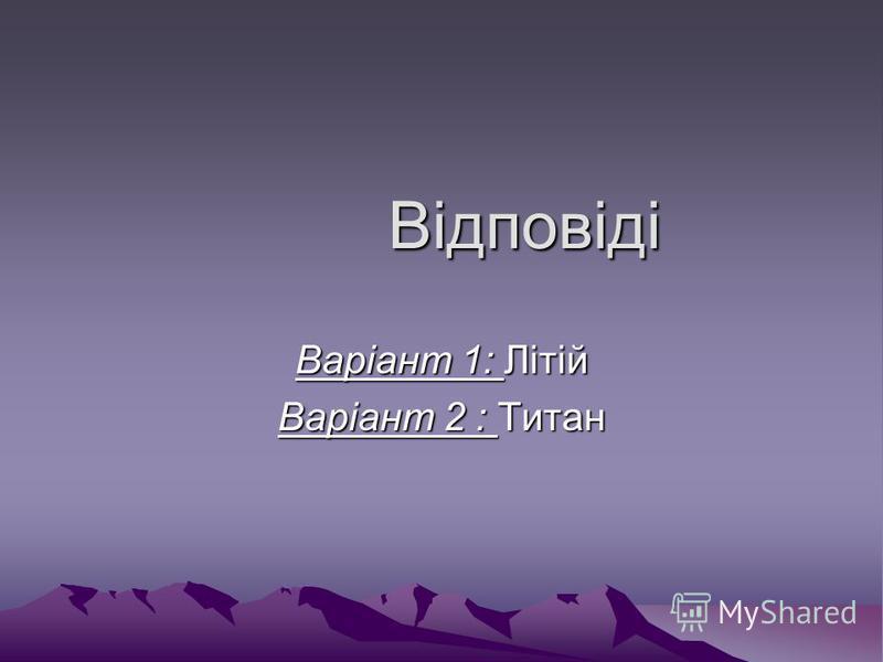 Відповіді Відповіді Варіант 1: Літій Варіант 2 : Титан