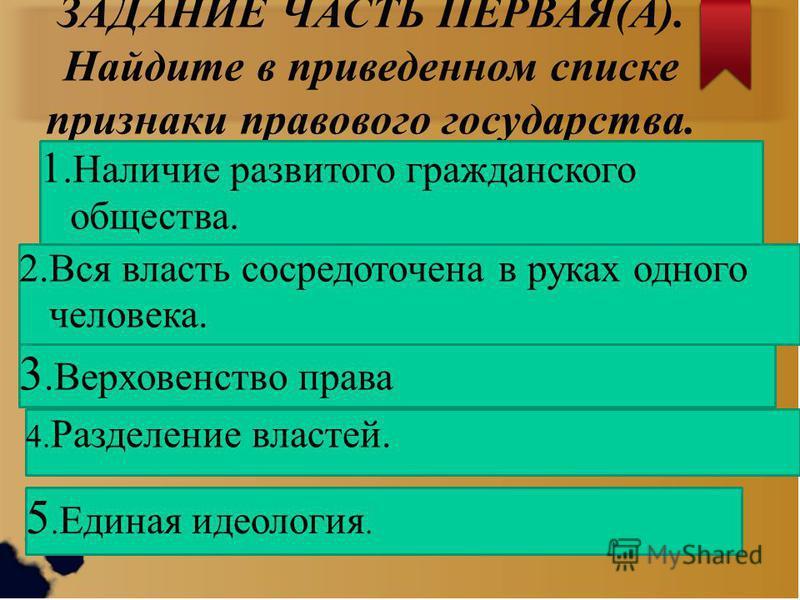 ЗАДАНИЕ ЧАСТЬ ПЕРВАЯ(А). Найдите в приведенном списке признаки правового государства. 1. Наличие развитого гражданского общества. 2. Вся власть сосредоточена в руках одного человека. 3. Верховенство права 5. Единая идеология. 4. Разделение властей.