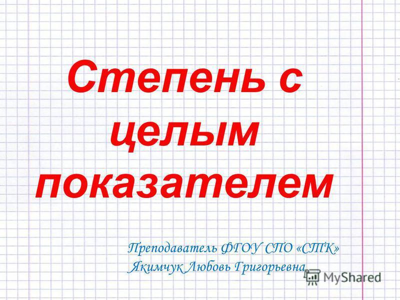 Степень с целым показателем Преподаватель ФГОУ СПО «СТК» Якимчук Любовь Григорьевна