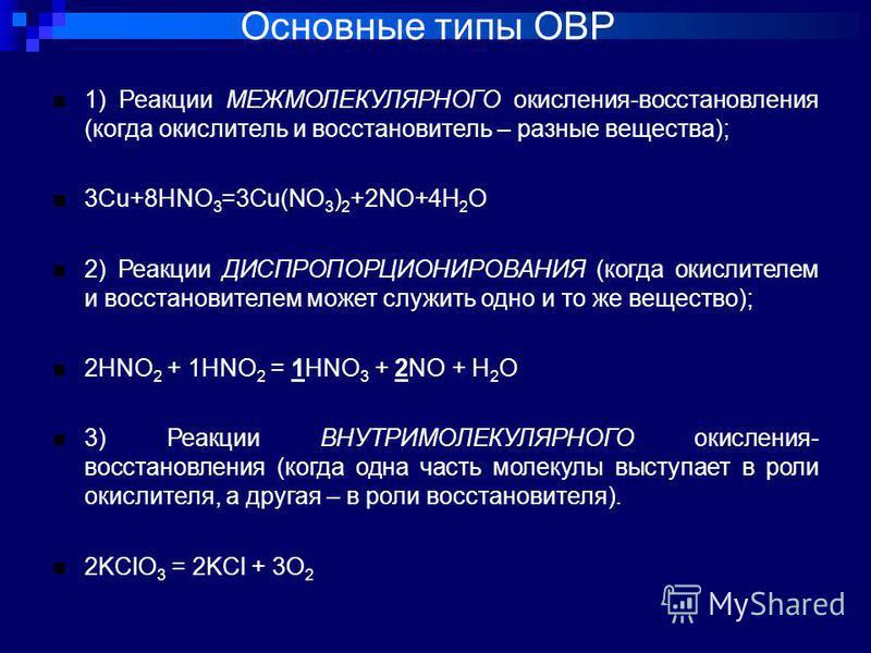 Основные типы ОВР 1) Реакции МЕЖМОЛЕКУЛЯРНОГО окисления-восстановления (когда окислитель и восстановитель – разные вещества); 3Cu+8HNO 3 =3Cu(NO 3 ) 2 +2NO+4H 2 O 2) Реакции ДИСПРОПОРЦИОНИРОВАНИЯ (когда окислителем и восстановителем может служить одн