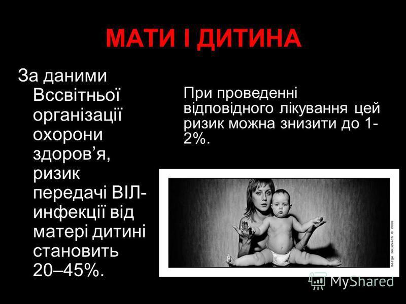 МАТИ І ДИТИНA За даними Вссвітньої організації охорони здоровя, ризик передачі ВІЛ- инфекції від матері дитині становить 20–45%. При проведенні відповідного лікування цей ризик можна знизити до 1- 2%.