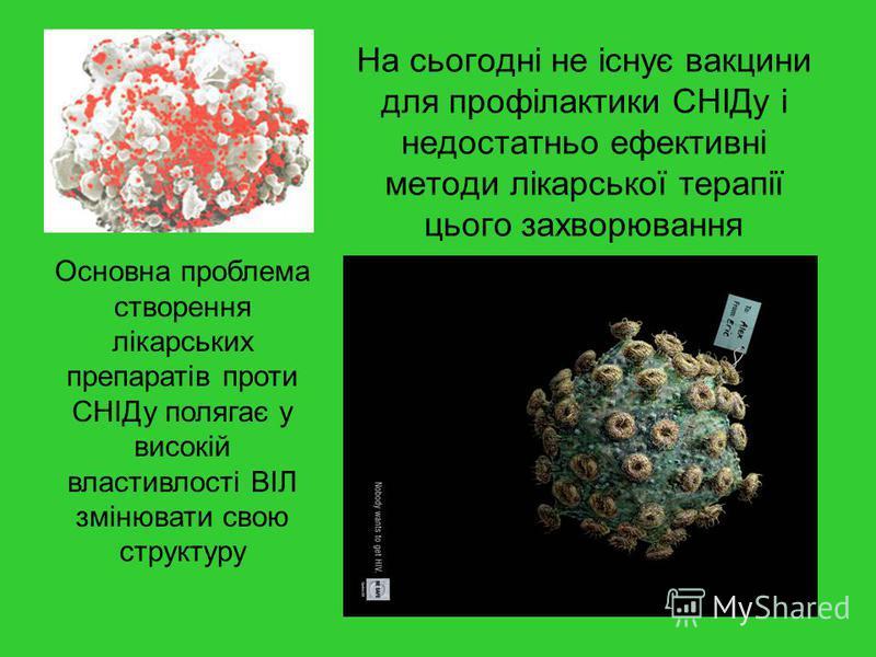 На сьогодні не існує вакцини для профілактики СНІДу і недостатньо ефективні методи лікарської терапії цього захворювання Основна проблема створення лікарських препаратів проти СНІДу полягає у високій властивлості ВІЛ змінювати свою структуру