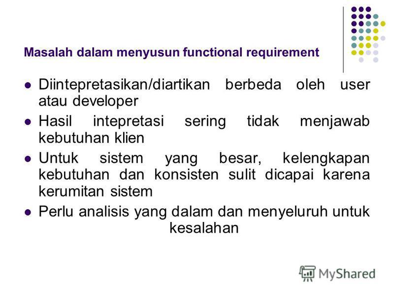Masalah dalam menyusun functional requirement Diintepretasikan/diartikan berbeda oleh user atau developer Hasil intepretasi sering tidak menjawab kebutuhan klien Untuk sistem yang besar, kelengkapan kebutuhan dan konsisten sulit dicapai karena kerumi