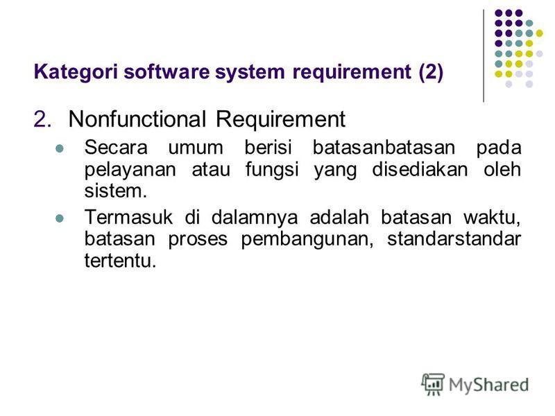 2.Nonfunctional Requirement Secara umum berisi batasanbatasan pada pelayanan atau fungsi yang disediakan oleh sistem. Termasuk di dalamnya adalah batasan waktu, batasan proses pembangunan, standarstandar tertentu. Kategori software system requirem
