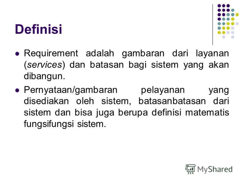 Definisi Requirement adalah gambaran dari layanan (services) dan batasan bagi sistem yang akan dibangun. Pernyataan/gambaran pelayanan yang disediakan oleh sistem, batasanbatasan dari sistem dan bisa juga berupa definisi matematis fungsifungsi sist