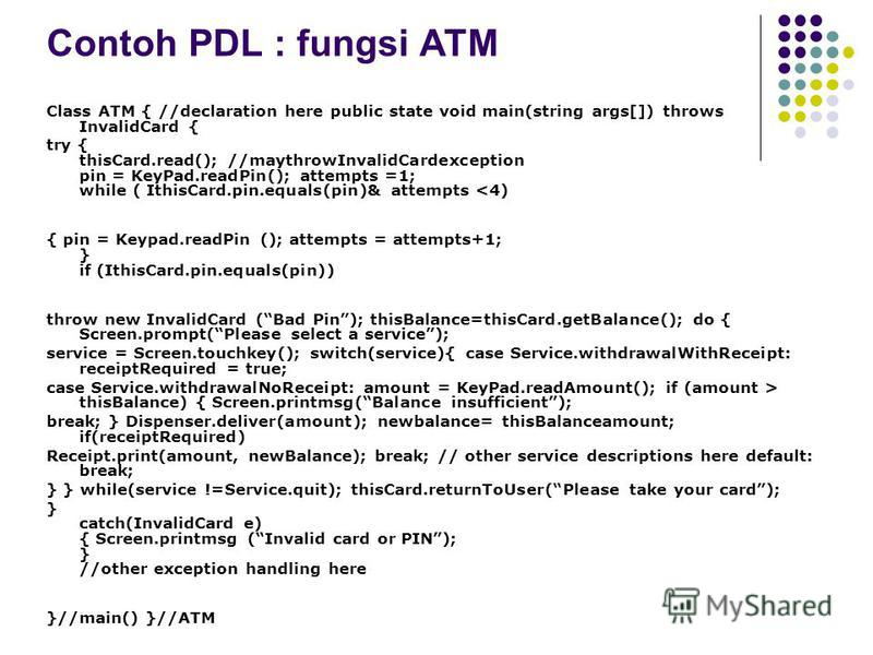 Contoh PDL : fungsi ATM Class ATM { //declaration here public state void main(string args[]) throws InvalidCard { try { thisCard.read(); //maythrowInvalidCardexception pin = KeyPad.readPin(); attempts =1; while ( IthisCard.pin.equals(pin)& attempts <