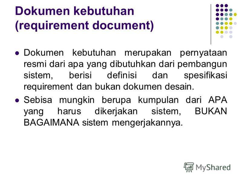 Dokumen kebutuhan (requirement document) Dokumen kebutuhan merupakan pernyataan resmi dari apa yang dibutuhkan dari pembangun sistem, berisi definisi dan spesifikasi requirement dan bukan dokumen desain. Sebisa mungkin berupa kumpulan dari APA yang h