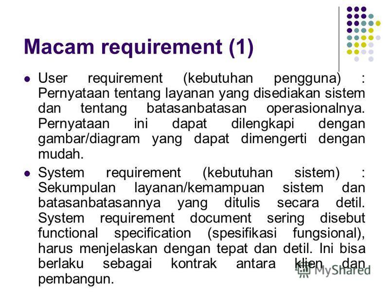 Macam requirement (1) User requirement (kebutuhan pengguna) : Pernyataan tentang layanan yang disediakan sistem dan tentang batasanbatasan operasionalnya. Pernyataan ini dapat dilengkapi dengan gambar/diagram yang dapat dimengerti dengan mudah. Syst