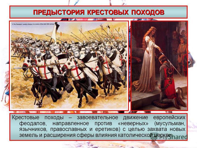 ПРЕДЫСТОРИЯ КРЕСТОВЫХ ПОХОДОВ Крестовые походы – завоевательное движение европейских феодалов, направленное против «неверных» (мусульман, язычников, православных и еретиков) с целью захвата новых земель и расширения сферы влияния католической церкви.