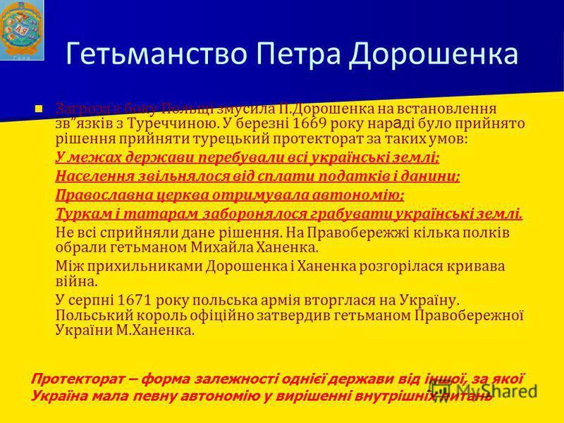 Гетьманство Петра Дорошенка Загроза з боку Польщі змусила П.Дорошенка на встановлення звязків з Туреччиною. У березні 1669 року нар а ді було прийнято рішення прийняти турецький протекторат за таких умов: - - У межах держави перебували всі українські