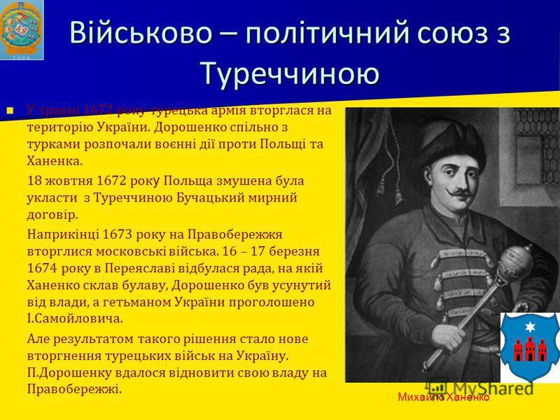 Військово – політичний союз з Туреччиною У травні 1672 року турецька армія вторглася на територію України. Дорошенко спільно з турками розпочали воєнні дії проти Польщі та Ханенка. 18 жовтня 1672 рок у Польща змушена була укласти з Туреччиною Бучацьк