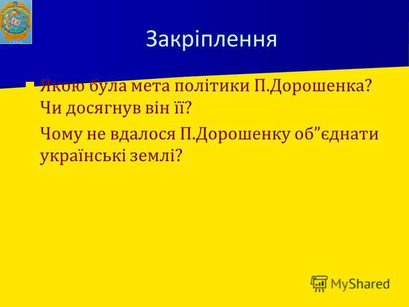 Закріплення Якою була мета політики П.Дорошенка? Чи досягнув він її? Чому не вдалося П.Дорошенку обєднати українські землі?