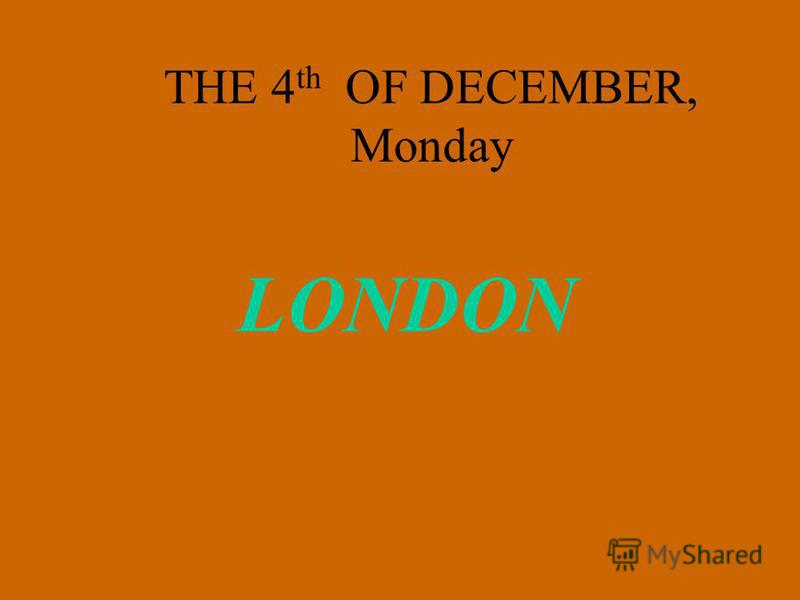 THE 4 th OF DECEMBER, Monday LONDON