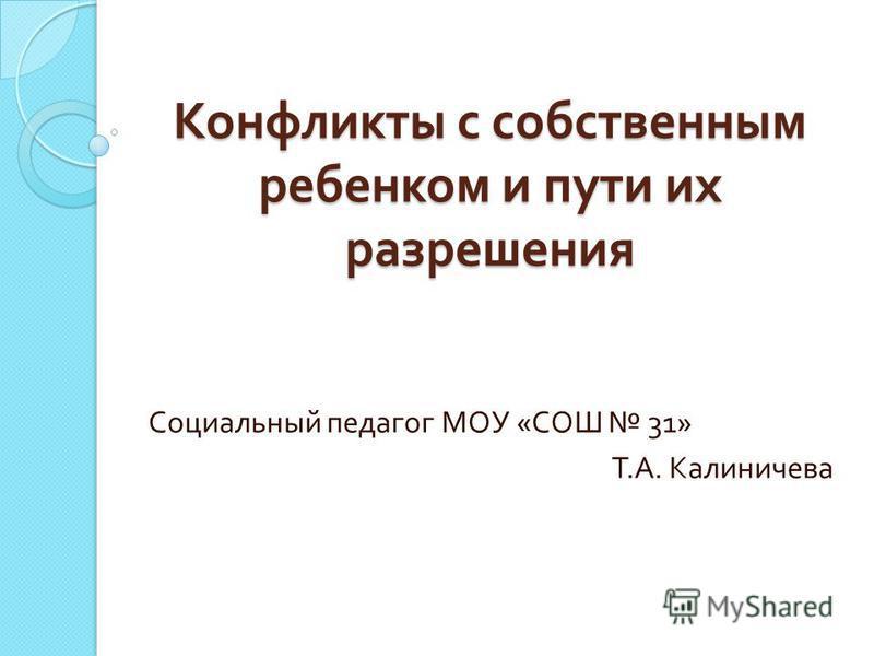 Конфликты с собственным ребенком и пути их разрешения Социальный педагог МОУ « СОШ 31» Т. А. Калиничева