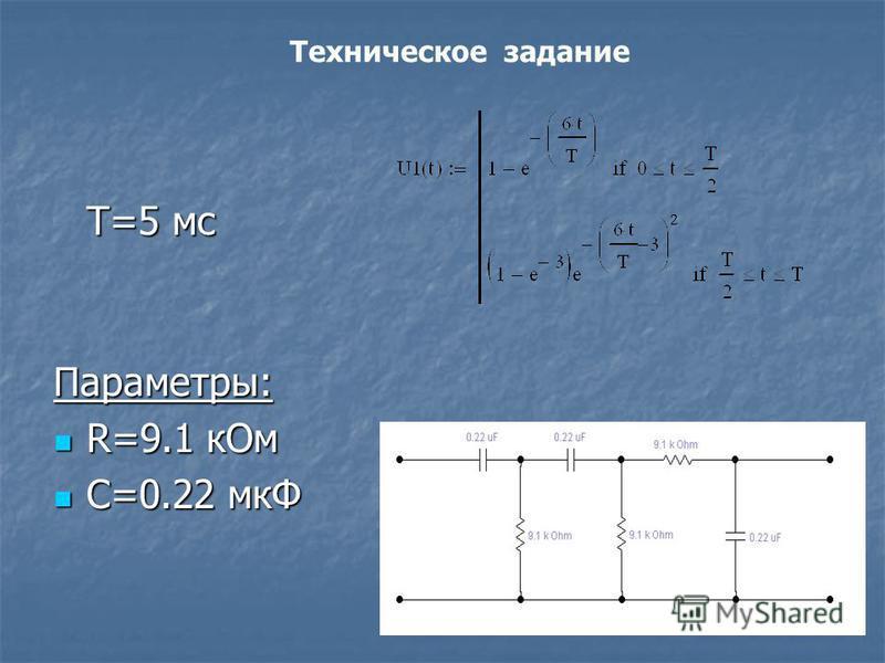 Т=5 мс Параметры: R=9.1 к Ом R=9.1 к Ом С=0.22 мкФ С=0.22 мкФ Техническое задание
