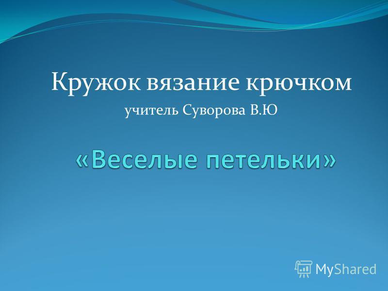 Кружок вязание крючком учитель Суворова В.Ю