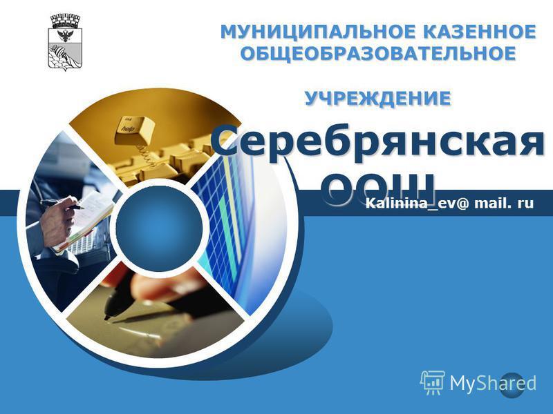 LOGO МУНИЦИПАЛЬНОЕ КАЗЕННОЕ ОБЩЕОБРАЗОВАТЕЛЬНОЕ УЧРЕЖДЕНИЕ Серебрянская ООШ Kalinina_ev@ mail. ru
