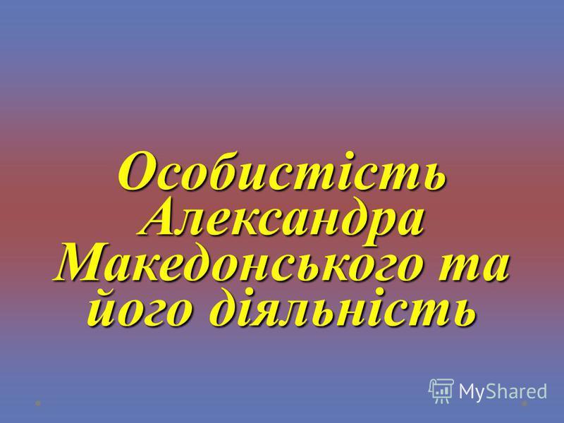 Особистість Александра Македонського та його діяльність