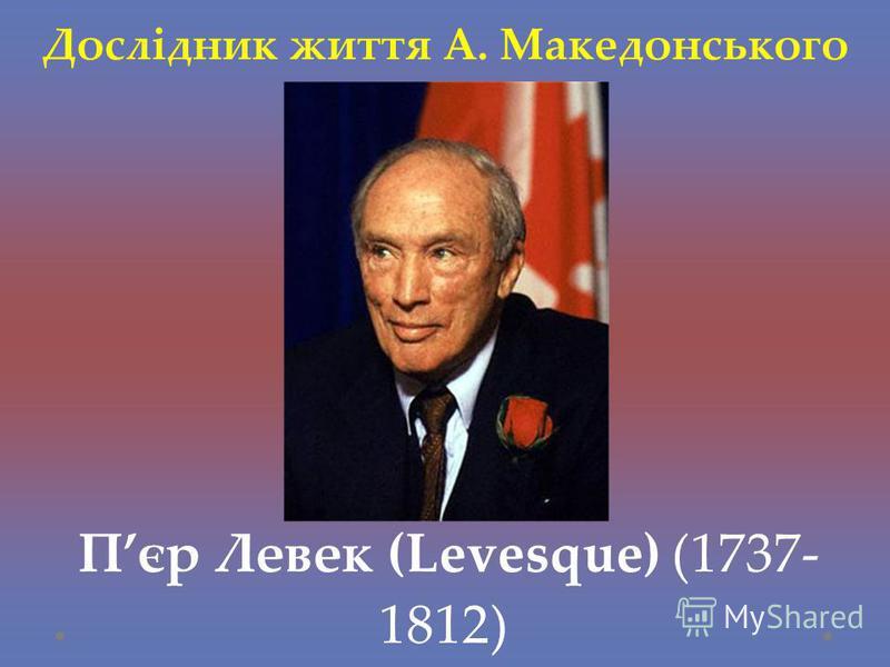 Дослідник життя А. Македонського Пєр Левек (Levesque) (1737- 1812)