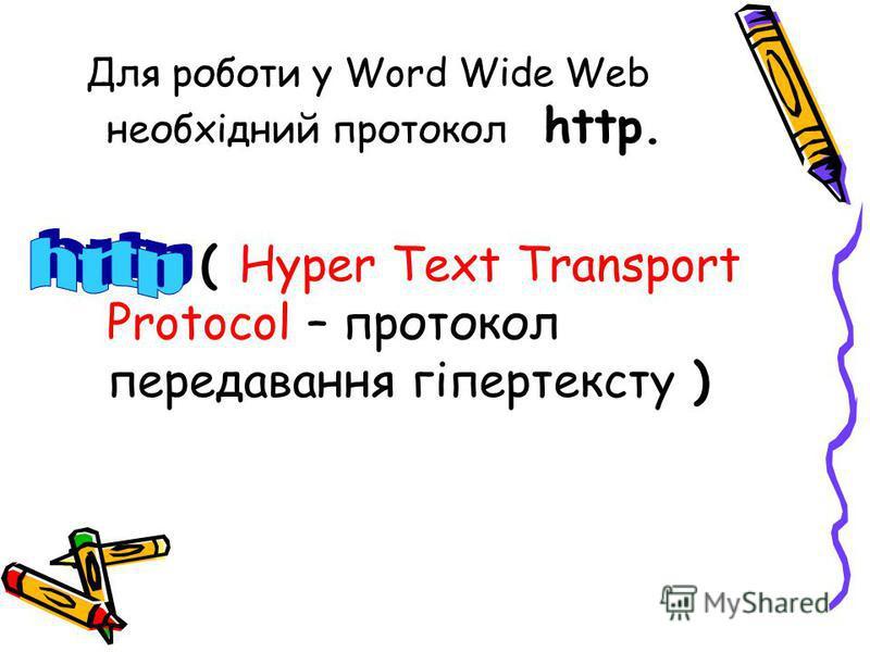 Для роботи у Word Wide Web необхідний протокол http. ( Hyper Text Transport Protocol – протокол передавання гіпертексту )
