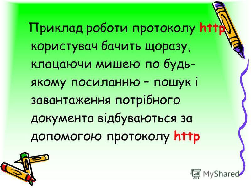 Приклад роботи протоколу http користувач бачить щоразу, клацаючи мишею по будь- якому посиланню – пошук і завантаження потрібного документа відбуваються за допомогою протоколу http