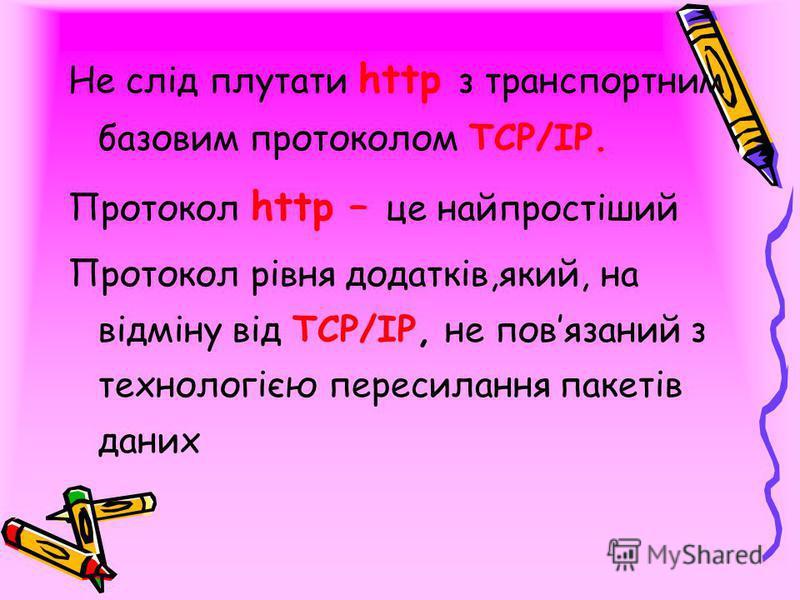 Не слід плутати http з транспортним базовим протоколом ТСР/ІР. Протокол http – це найпростіший Протокол рівня додатків,який, на відміну від ТСР/ІР, не повязаний з технологією пересилання пакетів даних
