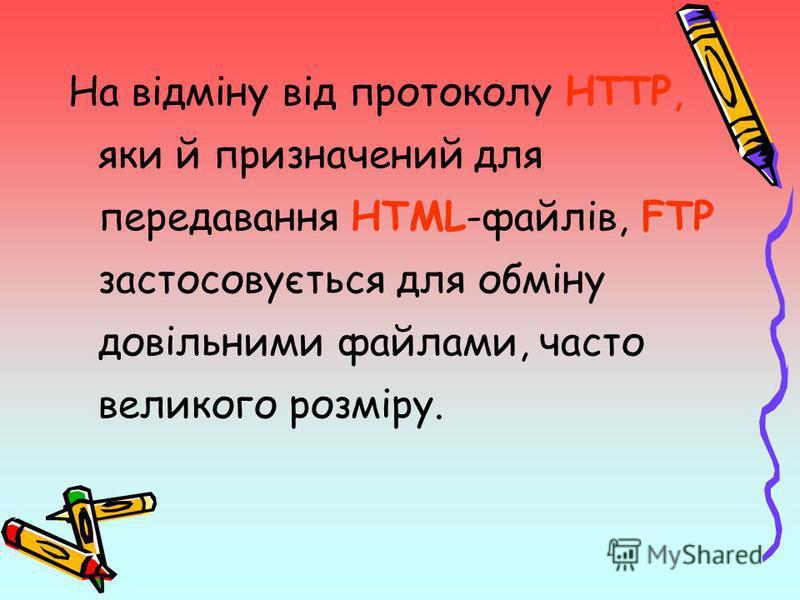 На відміну від протоколу HTTP, яки й призначений для передавання HTML-файлів, FTP застосовується для обміну довільними файлами, часто великого розміру.