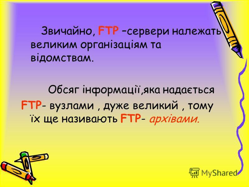 Звичайно, FTP –сервери належать великим організаціям та відомствам. Обсяг інформації,яка надається FTP- вузлами, дуже великий, тому їх ще називають FTP- архівами.