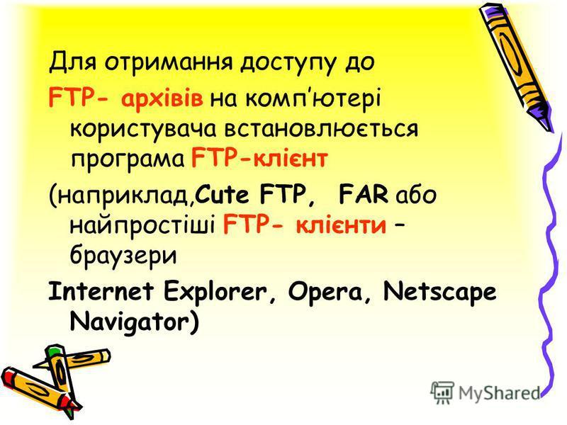 Для отримання доступу до FTP- архівів на компютері користувача встановлюється програма FTP-клієнт (наприклад,Cute FTP, FAR або найпростіші FTP- клієнти – браузери Internet Explorer, Opera, Netscape Navigator)