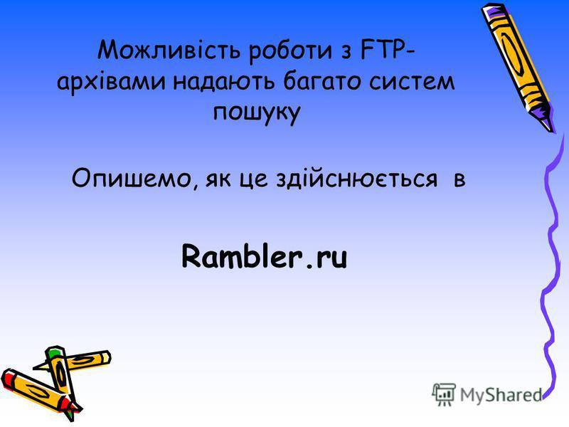 Можливість роботи з FTP- архівами надають багато систем пошуку Опишемо, як це здійснюється в Rambler.ru