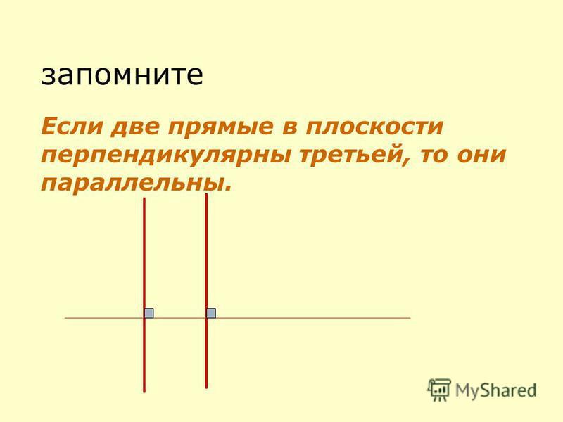 запомните Если две прямые в плоскости перпендикулярны третьей, то они параллельны.