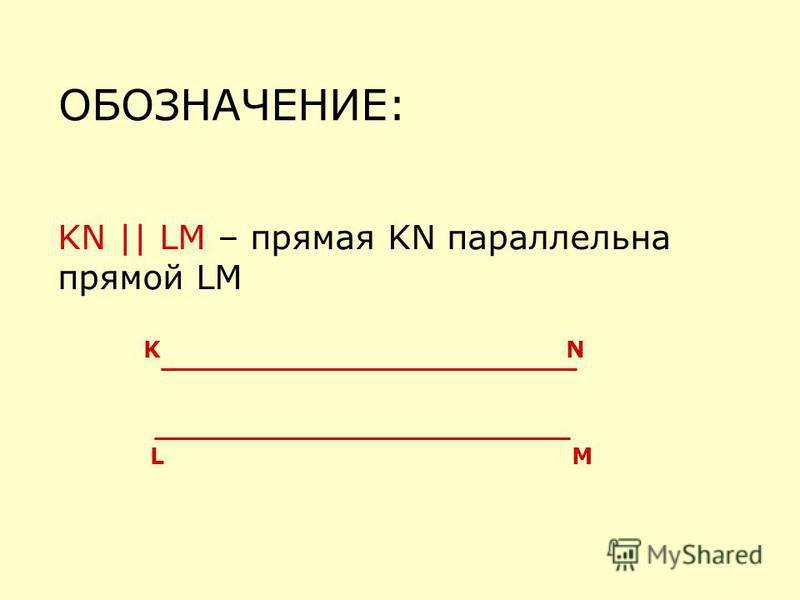 ОБОЗНАЧЕНИЕ: KN || LM – прямая KN параллельна прямой LM KN LM