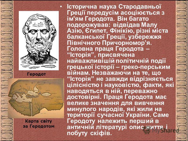 Історична наука Стародавньої Греції передусім асоціюється з ім'ям Геродота. Він багато подорожував: відвідав Малу Азію, Єгипет, Фінікію, різні міста балканської Греції, узбережжя Північного Причорноморя. Головна праця Геродота – Історія, присвячена н