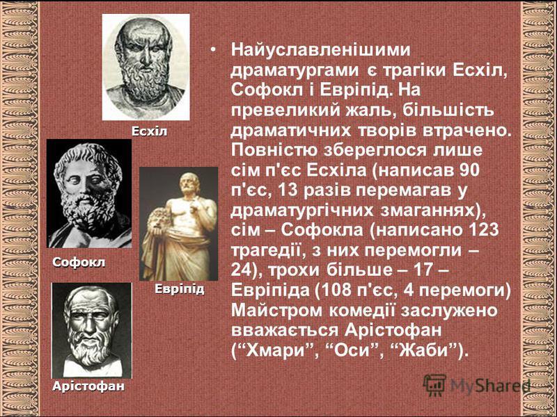 Найуславленішими драматургами є трагіки Есхіл, Софокл і Евріпід. На превеликий жаль, більшість драматичних творів втрачено. Повністю збереглося лише сім п'єс Есхіла (написав 90 п'єс, 13 разів перемагав у драматургічних змаганнях), сім – Софокла (напи