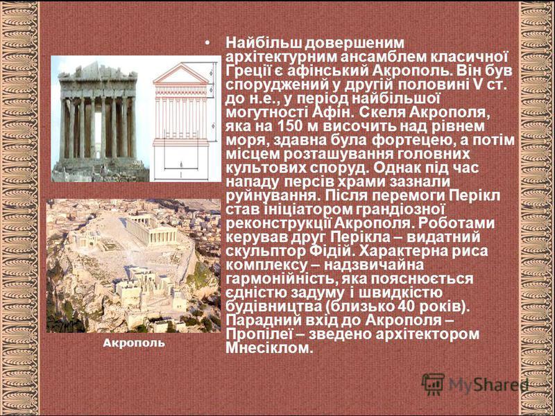 Найбільш довершеним архітектурним ансамблем класичної Греції є афінський Акрополь. Він був споруджений у другій половині V ст. до н.е., у період найбільшої могутності Афін. Скеля Акрополя, яка на 150 м височить над рівнем моря, здавна була фортецею,