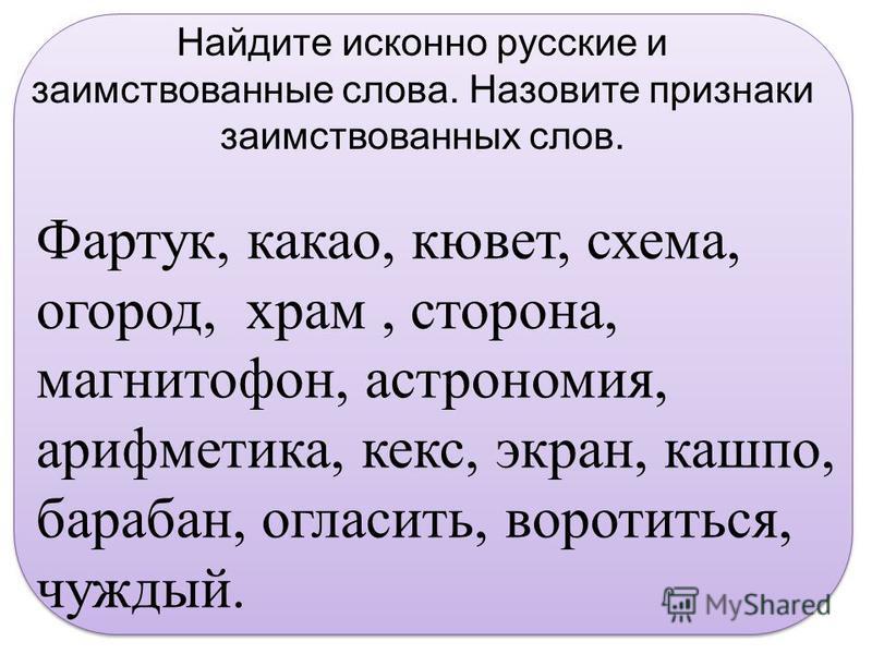 Найдите исконно русские и заимствованные слова. Назовите признаки заимствованных слов. Фартук, какао, кювет, схема, огород, храм, сторона, магнитофон, астрономия, арифметика, кекс, экран, кашпо, барабан, огласить, воротиться, чуждый.