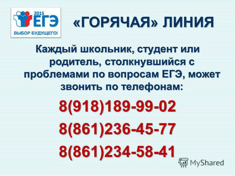 «ГОРЯЧАЯ» ЛИНИЯ Каждый школьник, студент или родитель, столкнувшийся с проблемами по вопросам ЕГЭ, может звонить по телефонам: 8(918)189-99-028(861)236-45-778(861)234-58-41