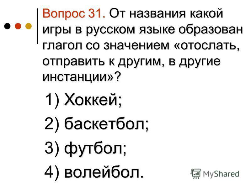 Вопрос 31. От названия какой игры в русском языке образован глагол со значением «отослать, отправить к другим, в другие инстанции»? Хоккей; 1) Хоккей; баскетбол; 2) баскетбол; футбол; 3) футбол; волейбол. 4) волейбол.